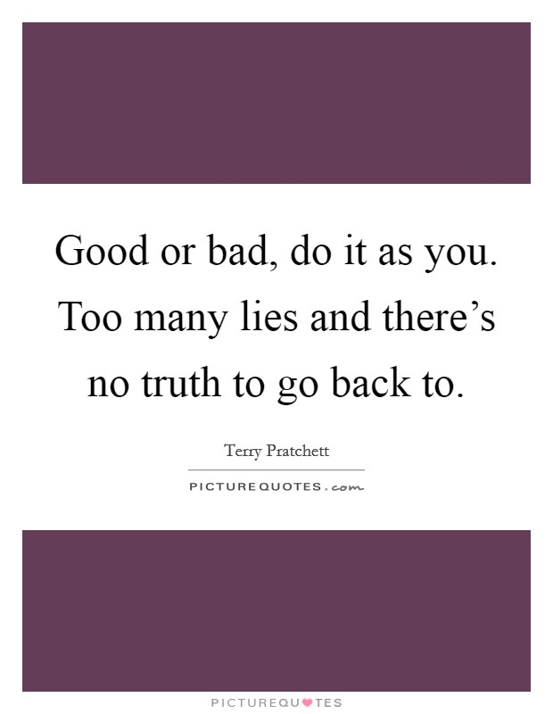 Good or bad, do it as you. Too many lies and there's no truth to go back to Picture Quote #1