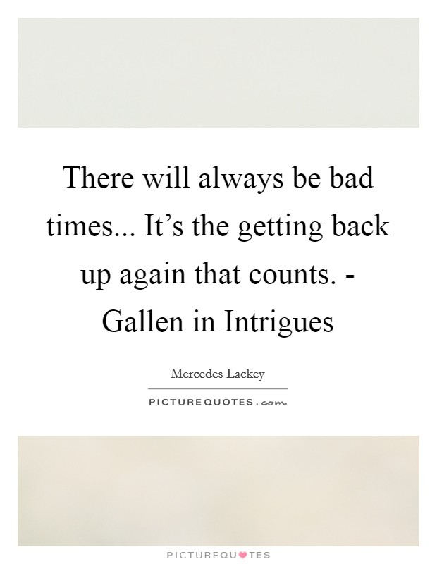 There will always be bad times... It's the getting back up again that counts. - Gallen in Intrigues Picture Quote #1