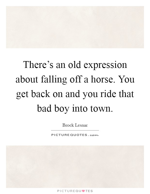 There's an old expression about falling off a horse. You get back on and you ride that bad boy into town Picture Quote #1