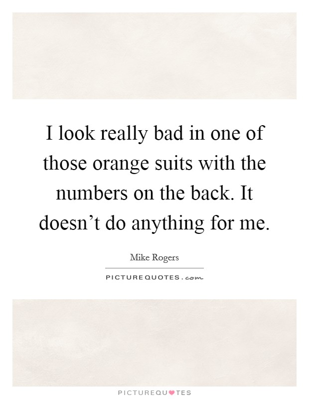 I look really bad in one of those orange suits with the numbers on the back. It doesn't do anything for me Picture Quote #1