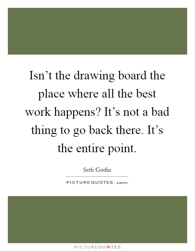 Isn't the drawing board the place where all the best work happens? It's not a bad thing to go back there. It's the entire point Picture Quote #1