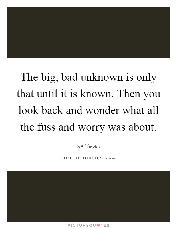 The big, bad unknown is only that until it is known. Then you look back and wonder what all the fuss and worry was about Picture Quote #1