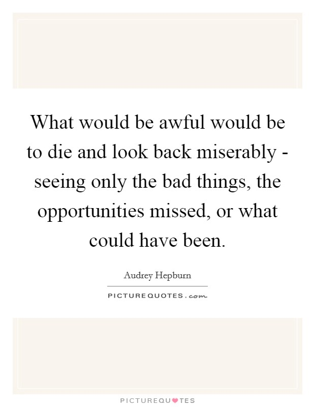 What would be awful would be to die and look back miserably - seeing only the bad things, the opportunities missed, or what could have been Picture Quote #1