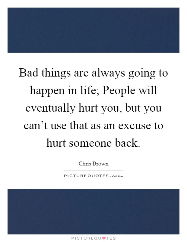 Bad things are always going to happen in life; People will eventually hurt you, but you can't use that as an excuse to hurt someone back Picture Quote #1