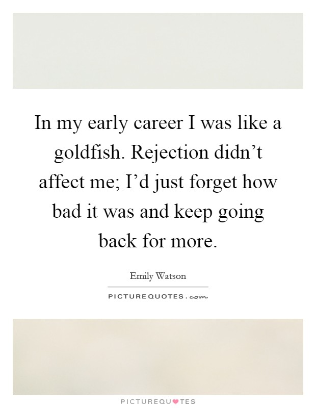 In my early career I was like a goldfish. Rejection didn't affect me; I'd just forget how bad it was and keep going back for more Picture Quote #1