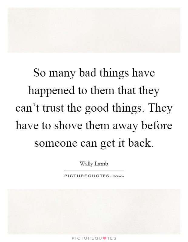 So many bad things have happened to them that they can't trust the good things. They have to shove them away before someone can get it back Picture Quote #1