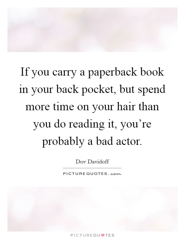 If you carry a paperback book in your back pocket, but spend more time on your hair than you do reading it, you're probably a bad actor Picture Quote #1