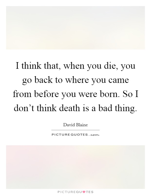 I think that, when you die, you go back to where you came from before you were born. So I don't think death is a bad thing Picture Quote #1