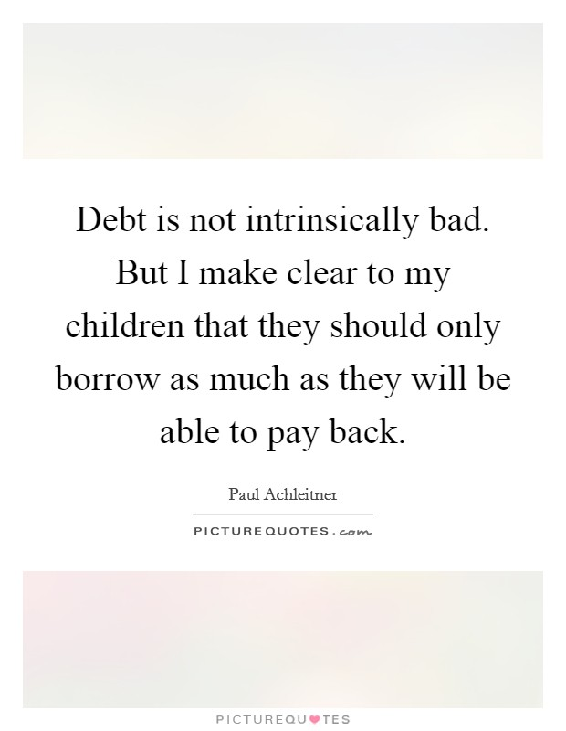 Debt is not intrinsically bad. But I make clear to my children that they should only borrow as much as they will be able to pay back Picture Quote #1