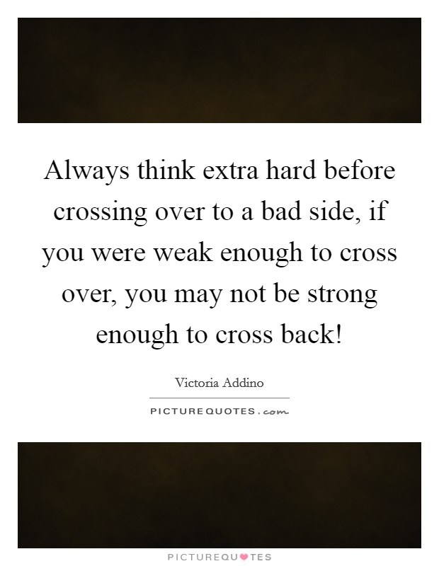 Always think extra hard before crossing over to a bad side, if you were weak enough to cross over, you may not be strong enough to cross back! Picture Quote #1