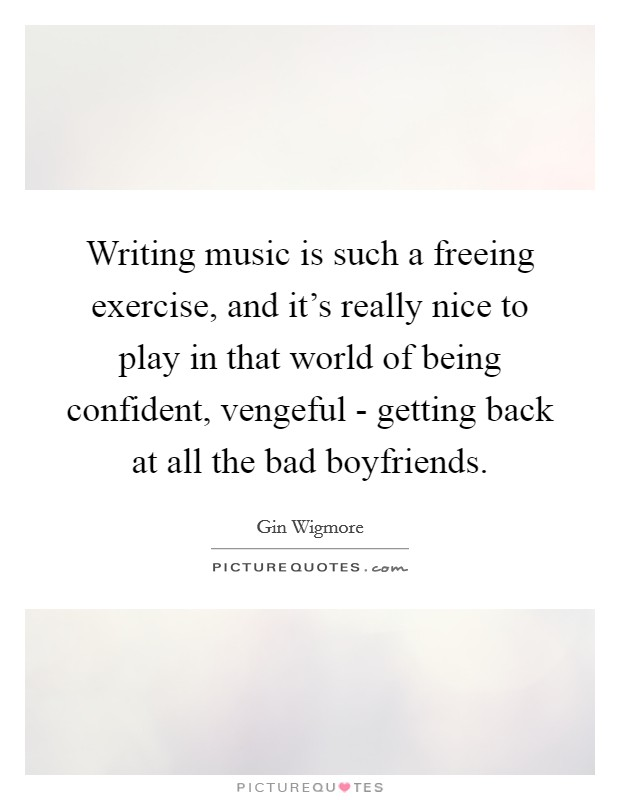 Writing music is such a freeing exercise, and it's really nice to play in that world of being confident, vengeful - getting back at all the bad boyfriends Picture Quote #1