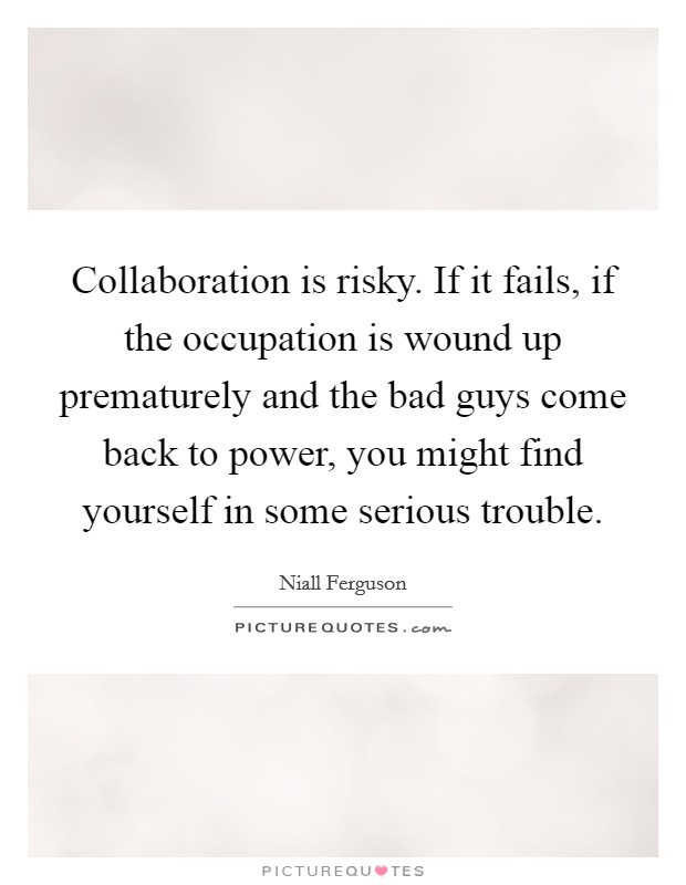 Collaboration is risky. If it fails, if the occupation is wound up prematurely and the bad guys come back to power, you might find yourself in some serious trouble Picture Quote #1