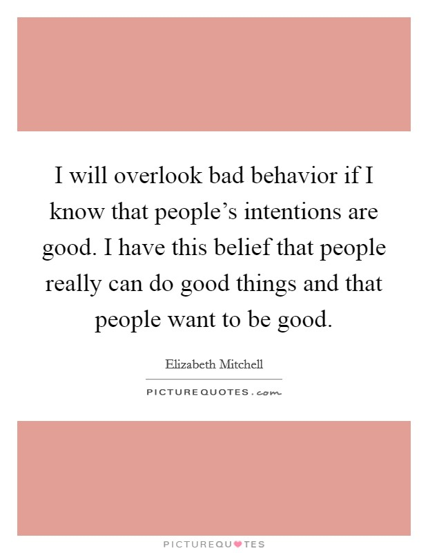 I will overlook bad behavior if I know that people's intentions are good. I have this belief that people really can do good things and that people want to be good Picture Quote #1
