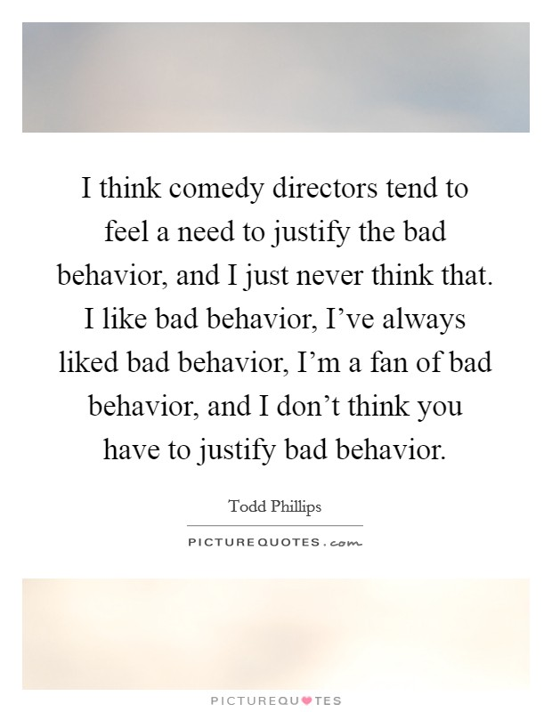 I think comedy directors tend to feel a need to justify the bad behavior, and I just never think that. I like bad behavior, I've always liked bad behavior, I'm a fan of bad behavior, and I don't think you have to justify bad behavior Picture Quote #1