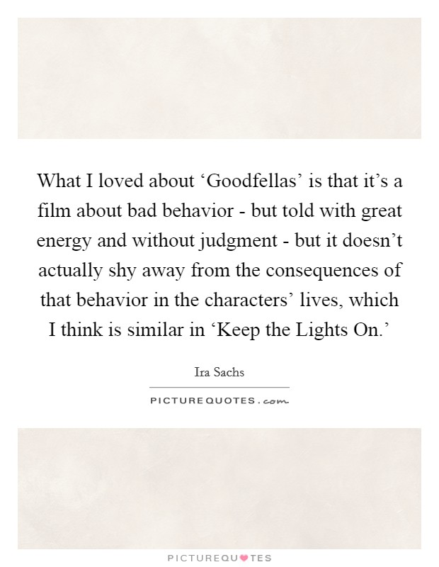 What I loved about 'Goodfellas' is that it's a film about bad behavior - but told with great energy and without judgment - but it doesn't actually shy away from the consequences of that behavior in the characters' lives, which I think is similar in 'Keep the Lights On.' Picture Quote #1
