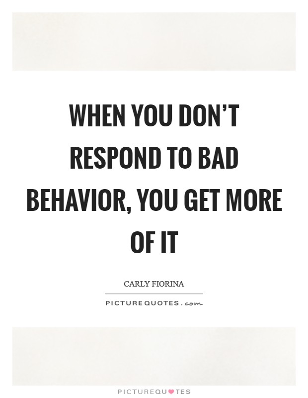 When you don't respond to bad behavior, you get more of it Picture Quote #1