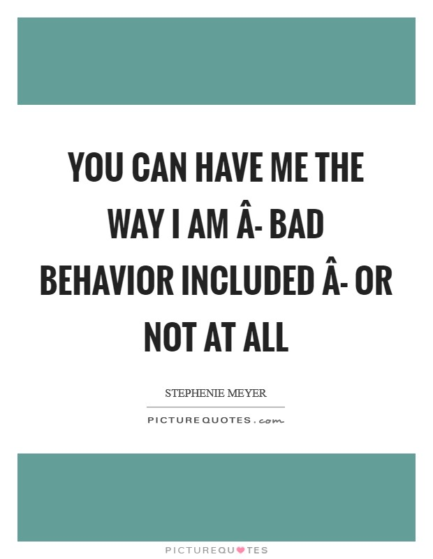 You can have me the way I am Â- bad behavior included Â- or not at all Picture Quote #1