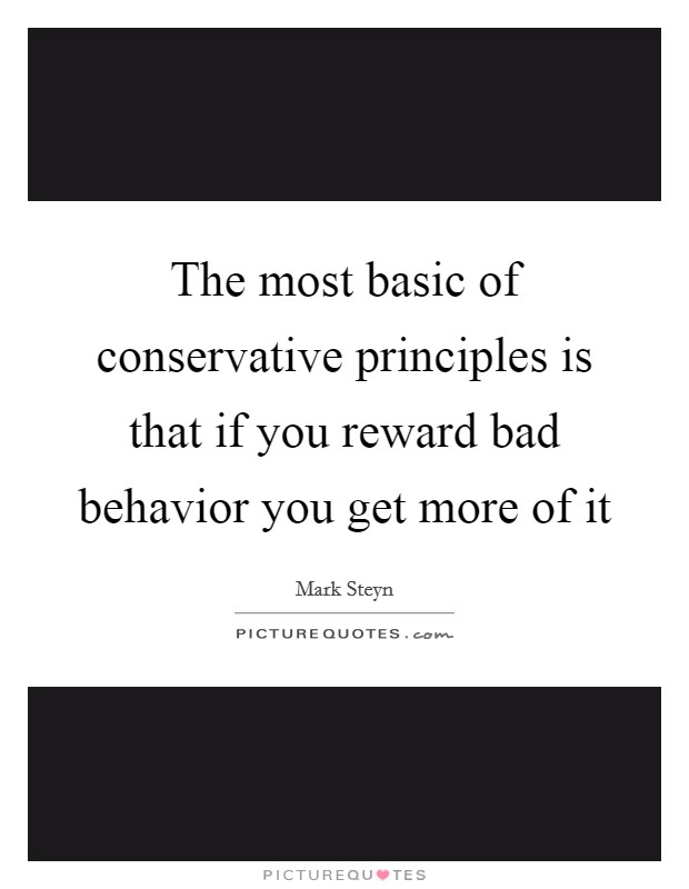 The most basic of conservative principles is that if you reward bad behavior you get more of it Picture Quote #1