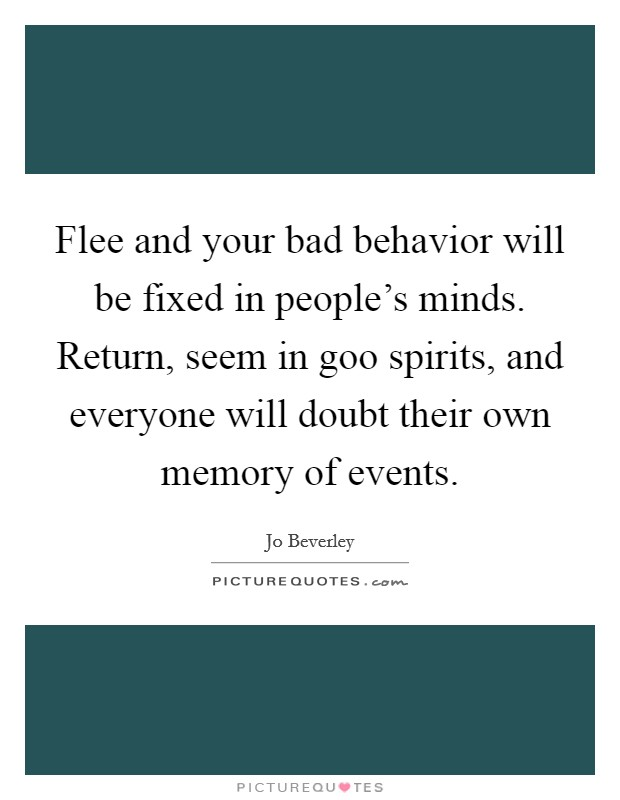 Flee and your bad behavior will be fixed in people's minds. Return, seem in goo spirits, and everyone will doubt their own memory of events Picture Quote #1