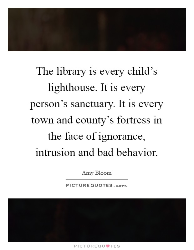 The library is every child's lighthouse. It is every person's sanctuary. It is every town and county's fortress in the face of ignorance, intrusion and bad behavior. Picture Quote #1