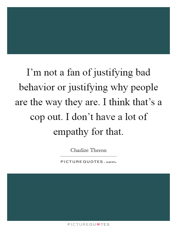 I'm not a fan of justifying bad behavior or justifying why people are the way they are. I think that's a cop out. I don't have a lot of empathy for that Picture Quote #1