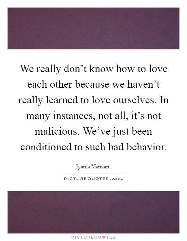 We really don't know how to love each other because we haven't really learned to love ourselves. In many instances, not all, it's not malicious. We've just been conditioned to such bad behavior Picture Quote #1
