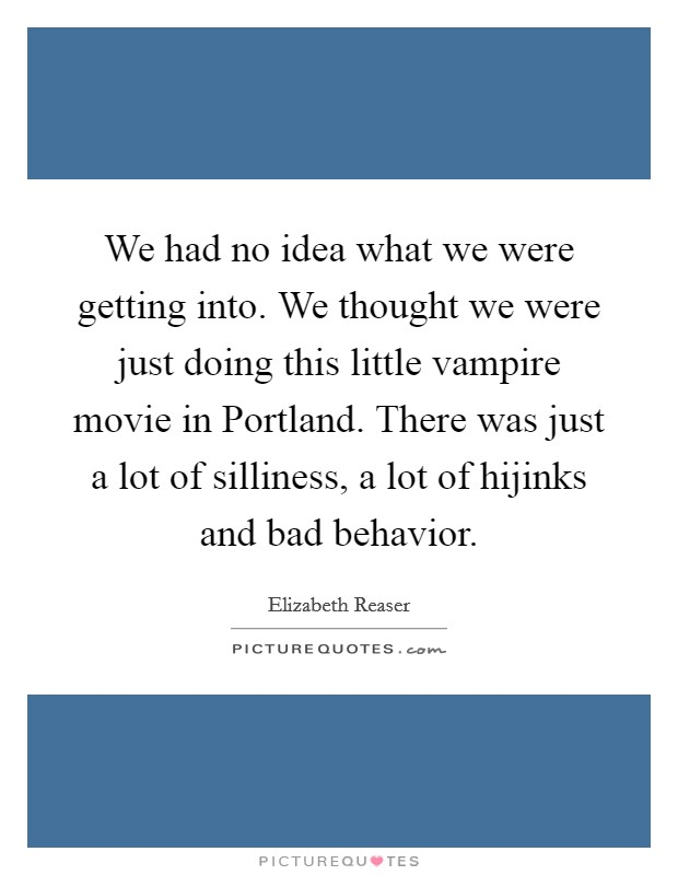 We had no idea what we were getting into. We thought we were just doing this little vampire movie in Portland. There was just a lot of silliness, a lot of hijinks and bad behavior Picture Quote #1