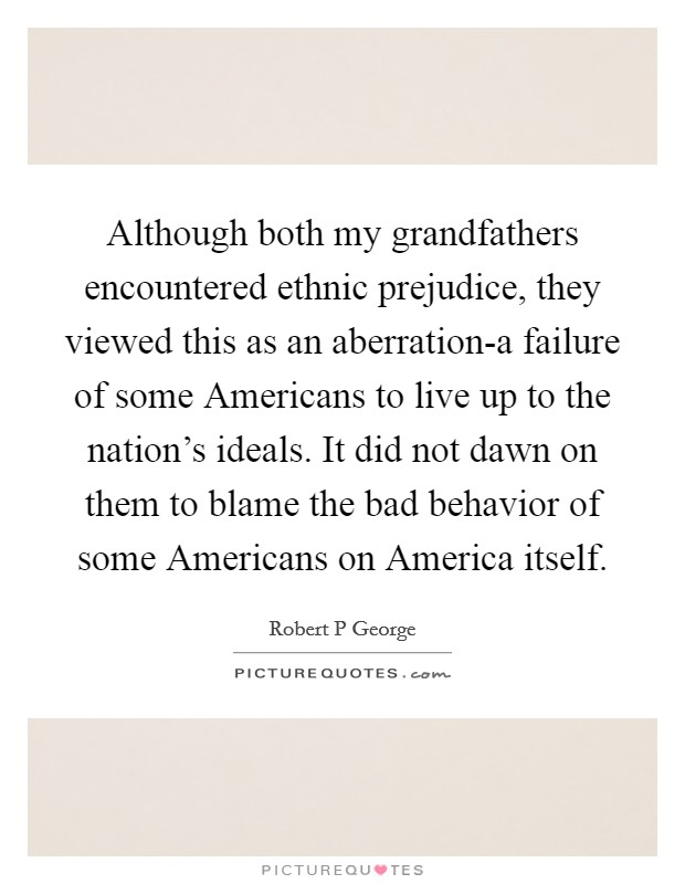 Although both my grandfathers encountered ethnic prejudice, they viewed this as an aberration-a failure of some Americans to live up to the nation's ideals. It did not dawn on them to blame the bad behavior of some Americans on America itself Picture Quote #1