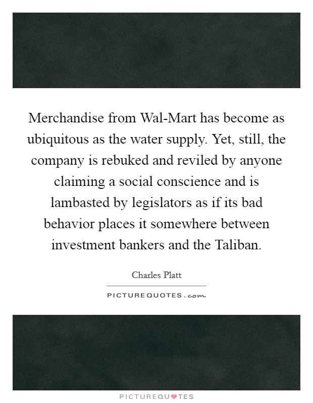 Merchandise from Wal-Mart has become as ubiquitous as the water supply. Yet, still, the company is rebuked and reviled by anyone claiming a social conscience and is lambasted by legislators as if its bad behavior places it somewhere between investment bankers and the Taliban Picture Quote #1