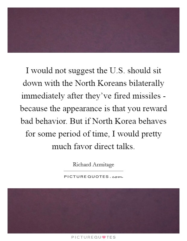 I would not suggest the U.S. should sit down with the North Koreans bilaterally immediately after they've fired missiles - because the appearance is that you reward bad behavior. But if North Korea behaves for some period of time, I would pretty much favor direct talks Picture Quote #1
