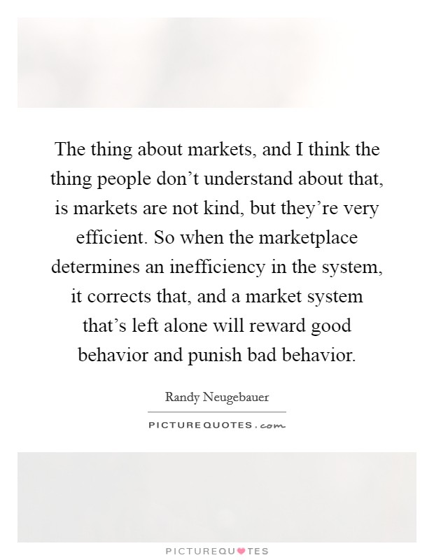 The thing about markets, and I think the thing people don't understand about that, is markets are not kind, but they're very efficient. So when the marketplace determines an inefficiency in the system, it corrects that, and a market system that's left alone will reward good behavior and punish bad behavior Picture Quote #1
