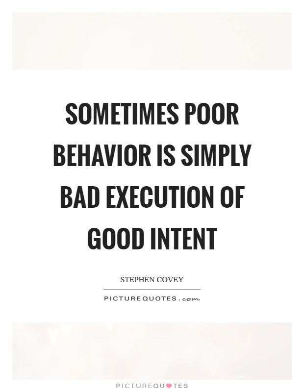 Sometimes poor behavior is simply bad execution of good intent Picture Quote #1