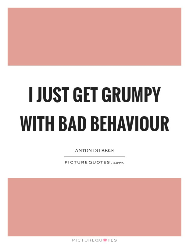 I just get grumpy with bad behaviour Picture Quote #1