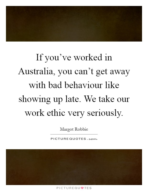 If you've worked in Australia, you can't get away with bad behaviour like showing up late. We take our work ethic very seriously Picture Quote #1