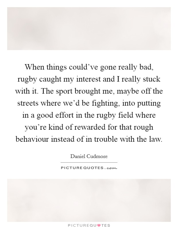 When things could've gone really bad, rugby caught my interest and I really stuck with it. The sport brought me, maybe off the streets where we'd be fighting, into putting in a good effort in the rugby field where you're kind of rewarded for that rough behaviour instead of in trouble with the law Picture Quote #1