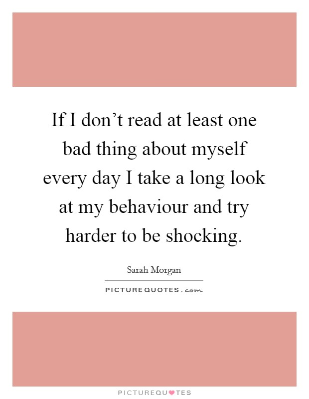 If I don't read at least one bad thing about myself every day I take a long look at my behaviour and try harder to be shocking Picture Quote #1