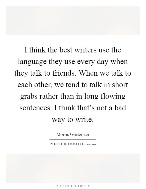 I think the best writers use the language they use every day when they talk to friends. When we talk to each other, we tend to talk in short grabs rather than in long flowing sentences. I think that's not a bad way to write Picture Quote #1