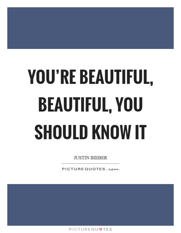 You're beautiful, beautiful, you should know it Picture Quote #1