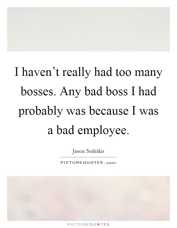 I haven't really had too many bosses. Any bad boss I had probably was because I was a bad employee Picture Quote #1