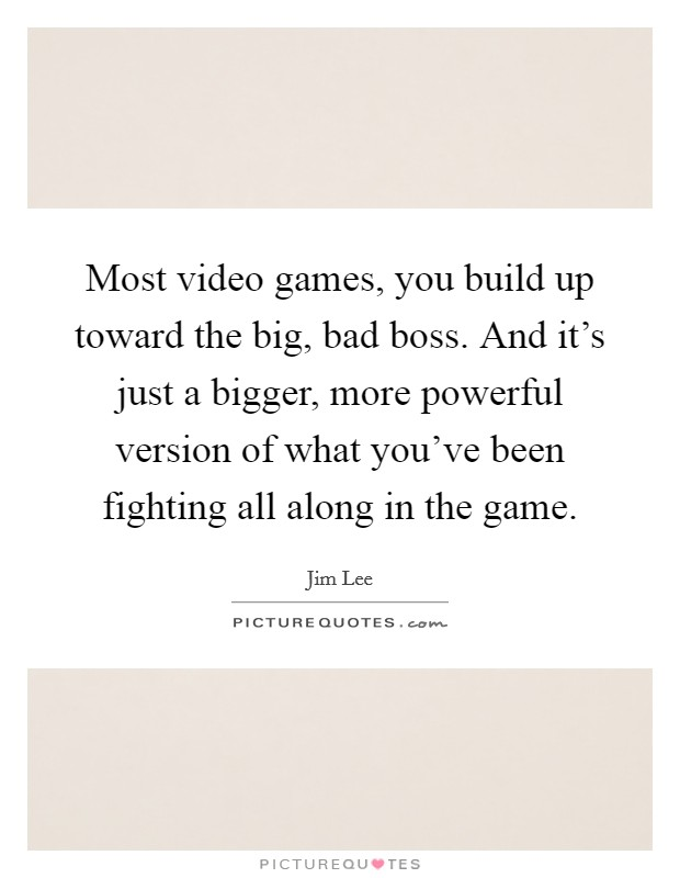 Most video games, you build up toward the big, bad boss. And it's just a bigger, more powerful version of what you've been fighting all along in the game Picture Quote #1