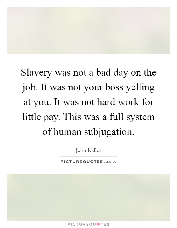 Slavery was not a bad day on the job. It was not your boss yelling at you. It was not hard work for little pay. This was a full system of human subjugation Picture Quote #1