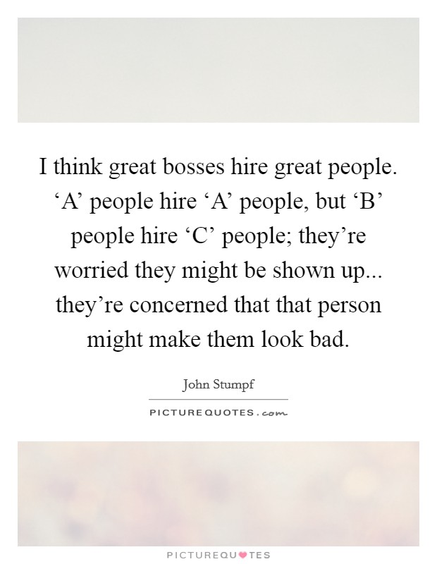 I think great bosses hire great people. 'A' people hire 'A' people, but 'B' people hire 'C' people; they're worried they might be shown up... they're concerned that that person might make them look bad Picture Quote #1