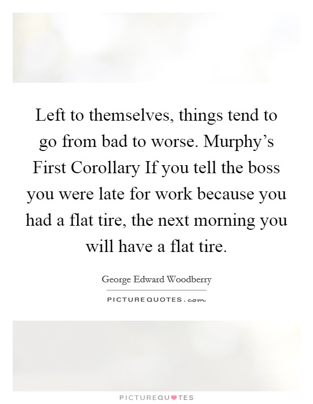 Left to themselves, things tend to go from bad to worse. Murphy's First Corollary If you tell the boss you were late for work because you had a flat tire, the next morning you will have a flat tire Picture Quote #1