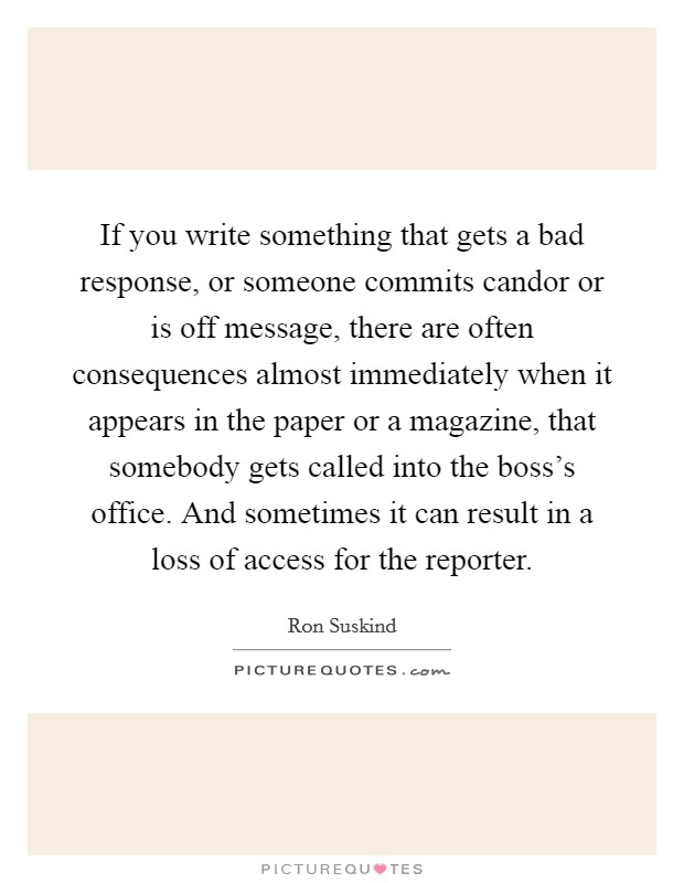 If you write something that gets a bad response, or someone commits candor or is off message, there are often consequences almost immediately when it appears in the paper or a magazine, that somebody gets called into the boss's office. And sometimes it can result in a loss of access for the reporter Picture Quote #1