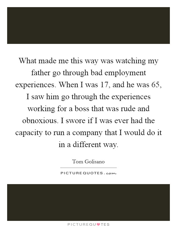 What made me this way was watching my father go through bad employment experiences. When I was 17, and he was 65, I saw him go through the experiences working for a boss that was rude and obnoxious. I swore if I was ever had the capacity to run a company that I would do it in a different way Picture Quote #1