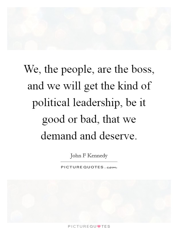 We, the people, are the boss, and we will get the kind of political leadership, be it good or bad, that we demand and deserve Picture Quote #1