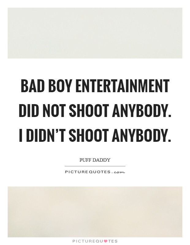 Bad Boy Entertainment did not shoot anybody. I didn't shoot anybody Picture Quote #1