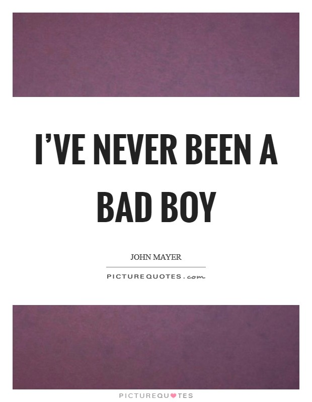 I've never been a bad boy Picture Quote #1