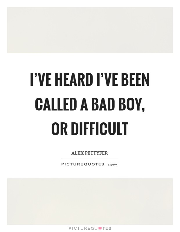 I've heard I've been called a bad boy, or difficult Picture Quote #1