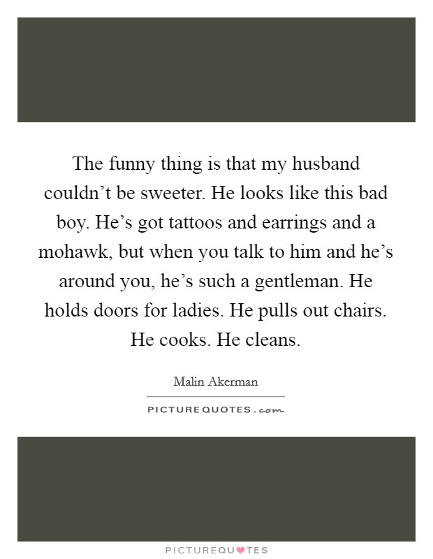 The funny thing is that my husband couldn't be sweeter. He looks like this bad boy. He's got tattoos and earrings and a mohawk, but when you talk to him and he's around you, he's such a gentleman. He holds doors for ladies. He pulls out chairs. He cooks. He cleans Picture Quote #1